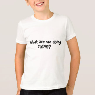 WHAT ARE WE DOING TODAY? T-Shirt
