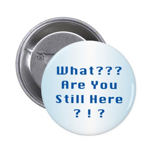 What? Are You Still Here? 1 Button