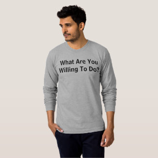 What Are You Willing To Do? T-Shirt