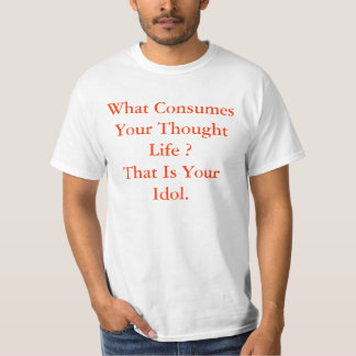 What Consumes Your Thought Life ?That Is Your I... T-Shirt