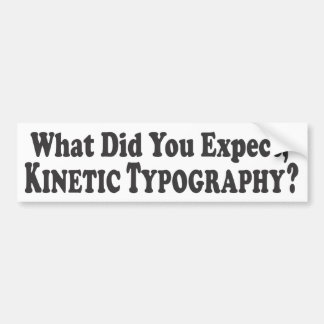What did you expect, Kinetic Typography? - Bumper Bumper Sticker