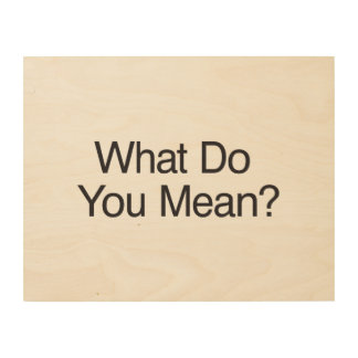 What Do You Mean?.ai Wood Prints