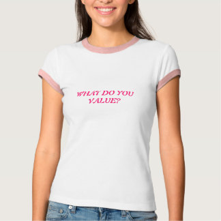 WHAT DO YOU VALUE TSHIRT