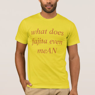 what does fajita even meAN T-Shirt