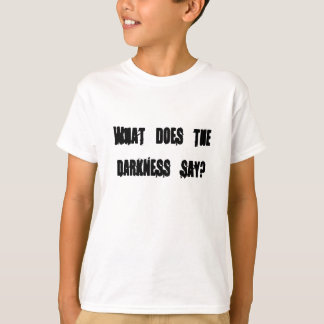 What does the darkness say? tee shirt