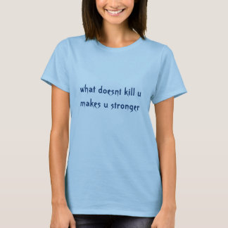 what doesnt kill u makes u stronger T-Shirt