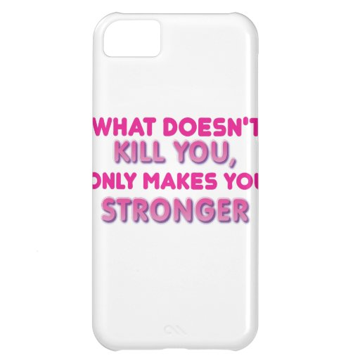 What doesn't kill you makes you stonger iPhone 5C cases