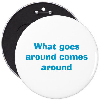 What goes around comes around 6 cm round badge
