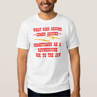 What Goes Around Comes Around Sometimes T Shirts