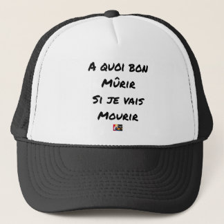 WHAT GOOD IS IT MATURED IF I WILL DIE? - Word Trucker Hat