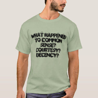 What happened to common sense? courtesy? decency? T-Shirt