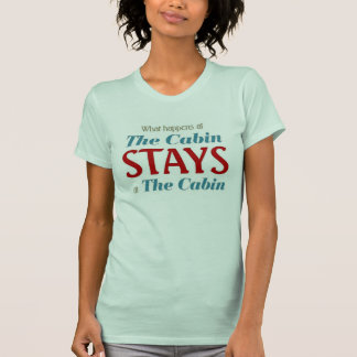 What happens at the Cabin stays at the Cabin T-Shirt