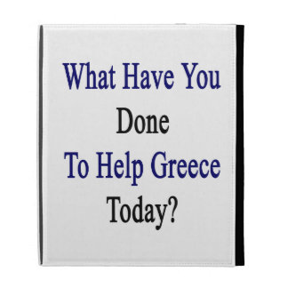 What Have You Done To Help Greece Today? iPad Cases