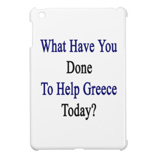 What Have You Done To Help Greece Today? iPad Mini Covers
