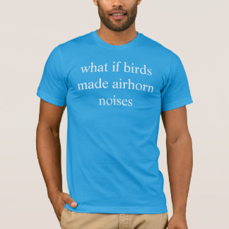 what if birds made airhorn noises T-Shirt