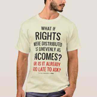 What if Rights Were Distributed as Unevenly as Inc T-Shirt