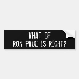 What if Ron Paul is Right? Bumper Sticker