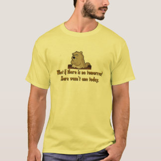 What if there is no tomorrow?  Groundhog Day T-Shirt