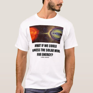 What If We Could Harness Solar Wind For Energy? T-Shirt