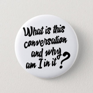 What is this Conversation and Why am I in it? 6 Cm Round Badge