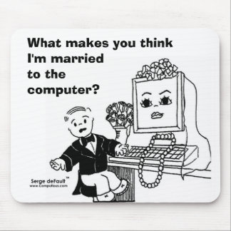WHAT MAKES YOU THINK I'M MARRIED TO THE COMPUTER? MOUSE PAD