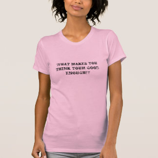 What makes you think your good enough?? tshirts