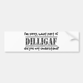 What part of DILLIGAF did you not understand? Bumper Sticker