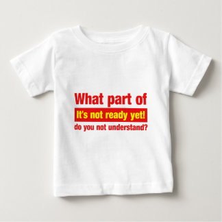 """What part of """"It's not ready yet"""" do you not... Baby T-Shirt"""