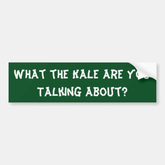 What the Kale are You Talking About? - Bumper Bumper Sticker