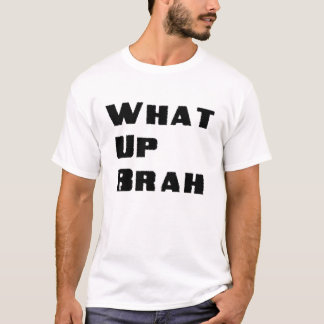 WHAT UP BRAH! T-Shirt
