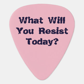 What will you resist today? guitar pick