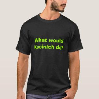 What would Kucinich do? T-Shirt