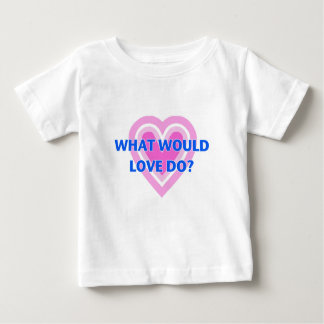 What Would Love Do? Baby T-Shirt