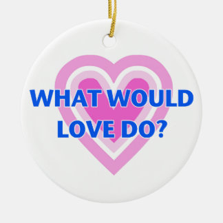 What Would Love Do? Ceramic Ornament