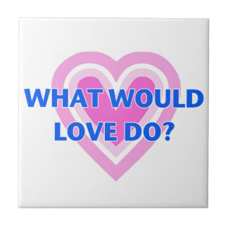 What Would Love Do? Tile