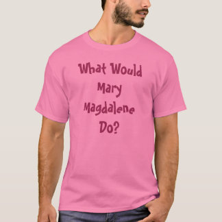 What Would Mary Magdalene Do? T-Shirt