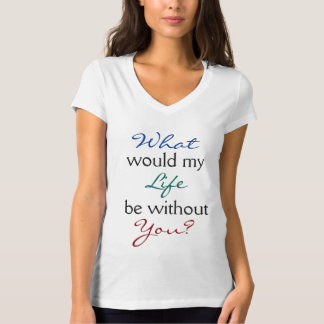 What Would My Life Be Without You T Shirt