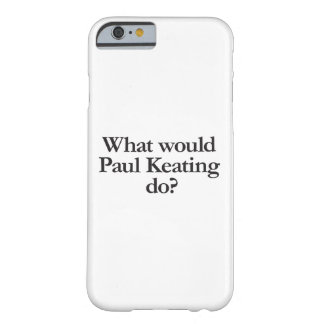 what would paul keating do barely there iPhone 6 case
