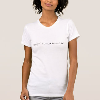 What Would Shane Do? T-Shirt