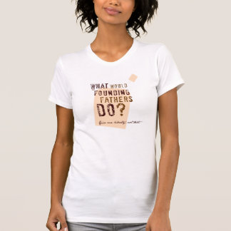 What Would the Founding Fathers Do? Tee Shirt