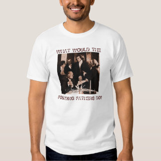 WHAT WOULD THE FOUNDING FATHERS DO? TEE SHIRTS
