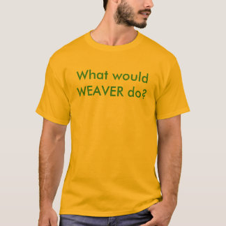 What would WEAVER do? T-Shirt