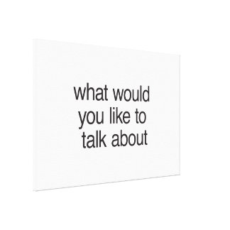 what would you like to talk about stretched canvas prints