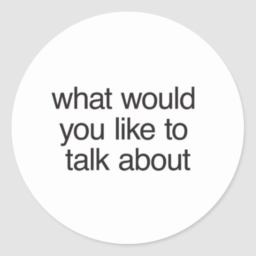 what would you like to talk about round stickers