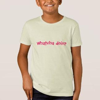 Whatcha doin? t-shirts