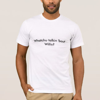 Whatchu talkin 'bout Willis? T-Shirt