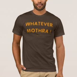 WHATEVER MOTHRA ! T-Shirt