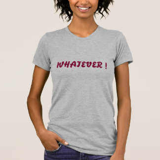 WHATEVER ! T-Shirt