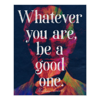 'Whatever you are, be a good one' Abraham Lincoln Poster