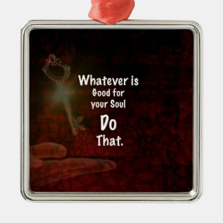 Whatever's Good for your Soul Motivational Quote Metal Ornament